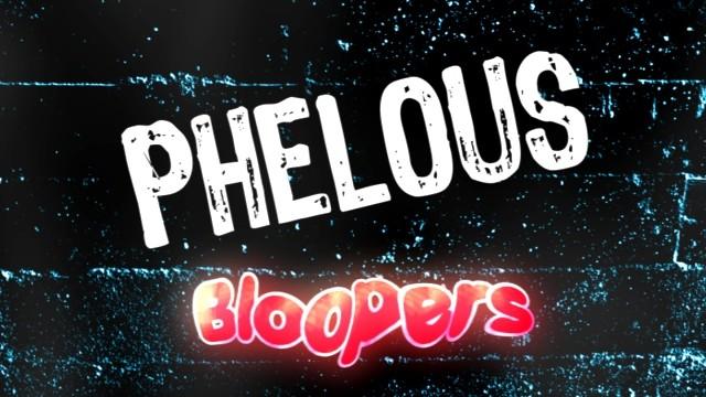 Phelous Bloopers